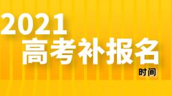 2021年福建普通高考补报名时间——选校生涯规划教育平台
