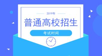 2019年普通高等学校招生考试时间(高考时间)