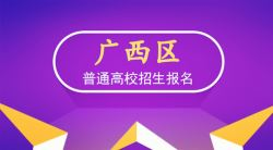 2020年广西普通高校招生考试(高考)报名说明——51选校生涯规划教育网