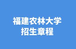福建农林大学2021年普通高考招生章程——51选校生涯规划教育平台